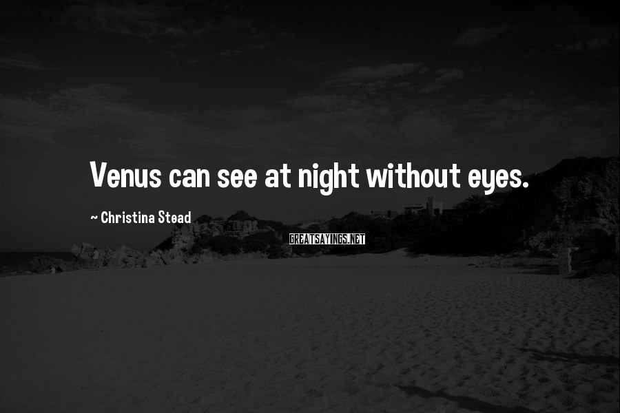 Christina Stead Sayings: Venus can see at night without eyes.