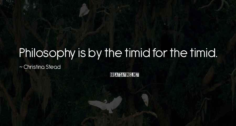 Christina Stead Sayings: Philosophy is by the timid for the timid.