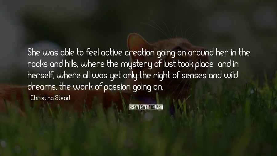 Christina Stead Sayings: She was able to feel active creation going on around her in the rocks and