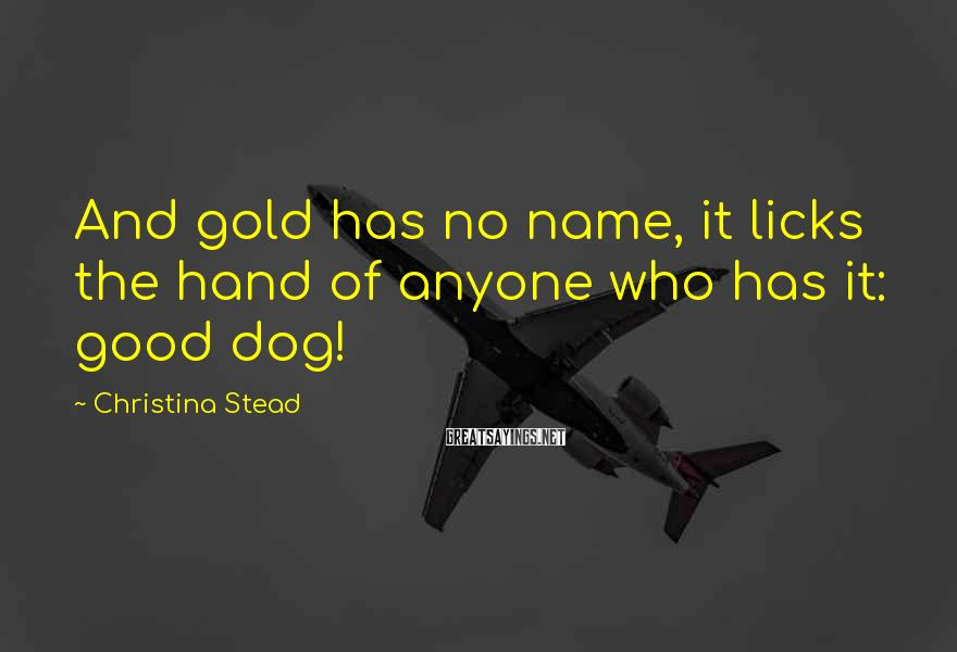 Christina Stead Sayings: And gold has no name, it licks the hand of anyone who has it: good