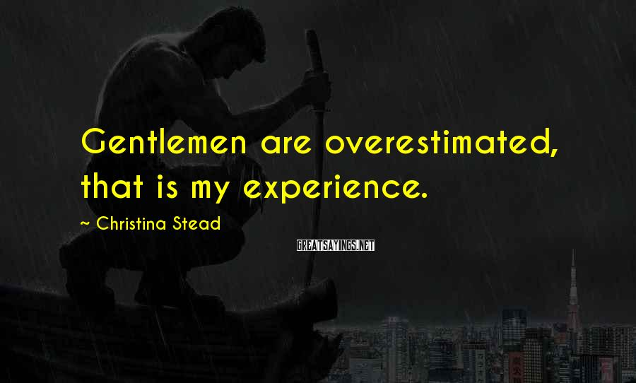 Christina Stead Sayings: Gentlemen are overestimated, that is my experience.