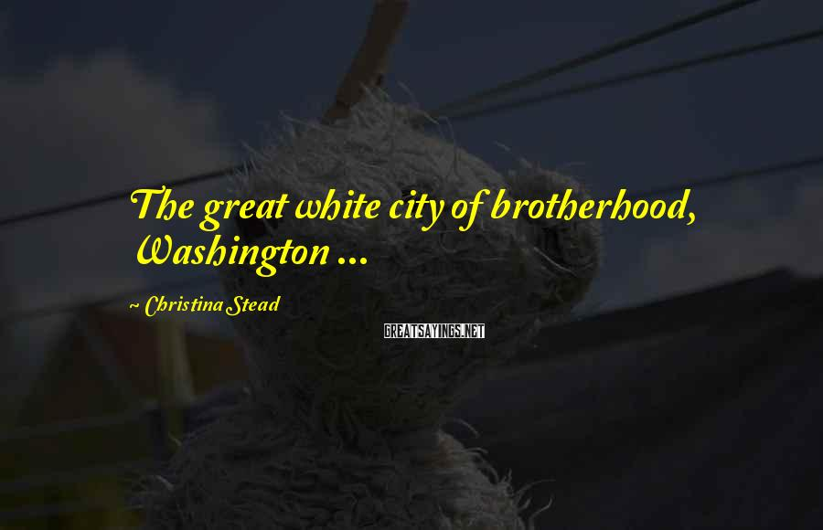 Christina Stead Sayings: The great white city of brotherhood, Washington ...