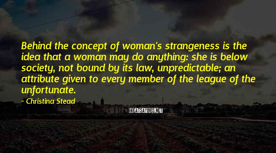 Christina Stead Sayings: Behind the concept of woman's strangeness is the idea that a woman may do anything: