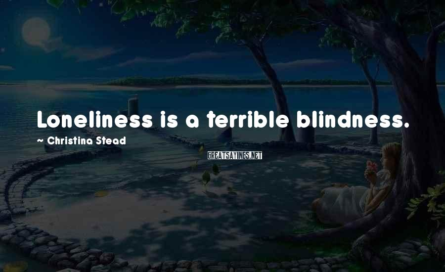 Christina Stead Sayings: Loneliness is a terrible blindness.