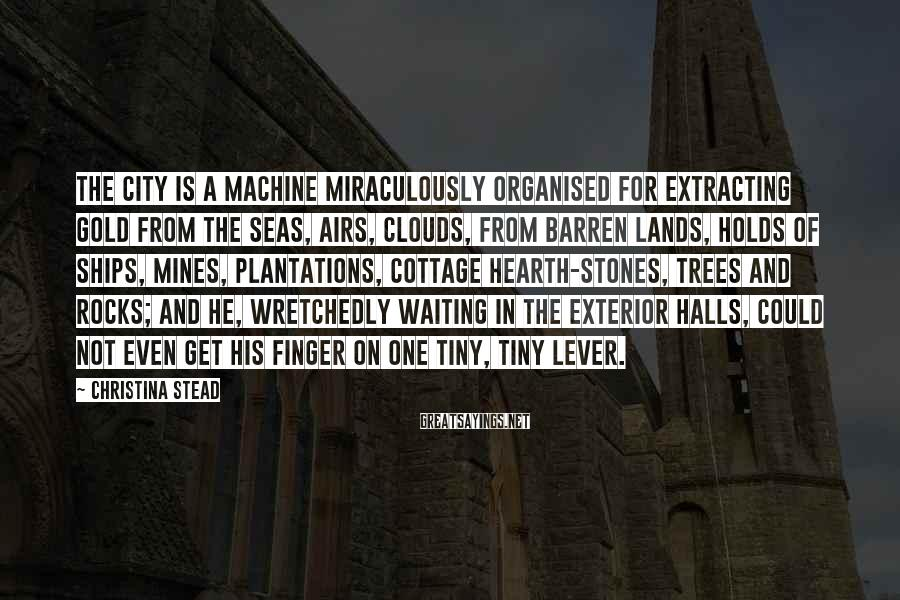 Christina Stead Sayings: The City is a machine miraculously organised for extracting gold from the seas, airs, clouds,