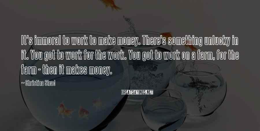 Christina Stead Sayings: It's immoral to work to make money. There's something unlucky in it. You got to
