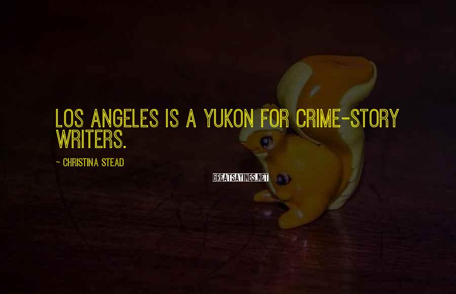 Christina Stead Sayings: Los Angeles is a Yukon for crime-story writers.