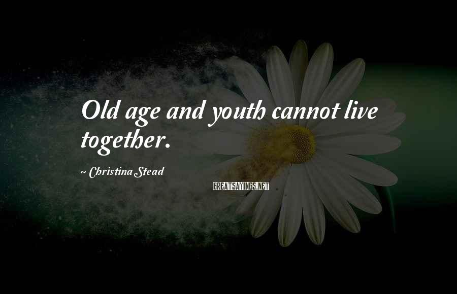 Christina Stead Sayings: Old age and youth cannot live together.