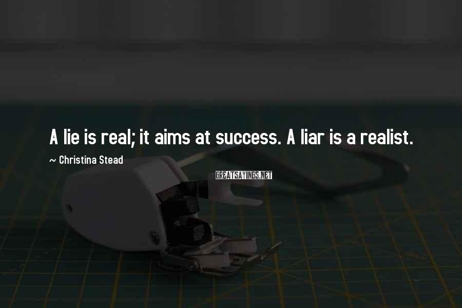 Christina Stead Sayings: A lie is real; it aims at success. A liar is a realist.