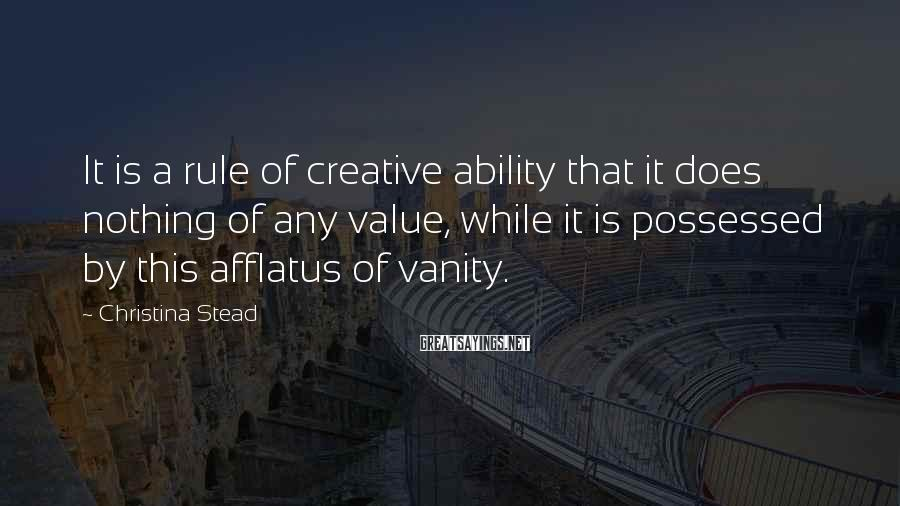 Christina Stead Sayings: It is a rule of creative ability that it does nothing of any value, while