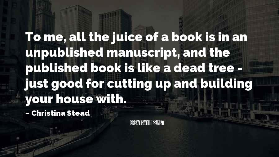 Christina Stead Sayings: To me, all the juice of a book is in an unpublished manuscript, and the
