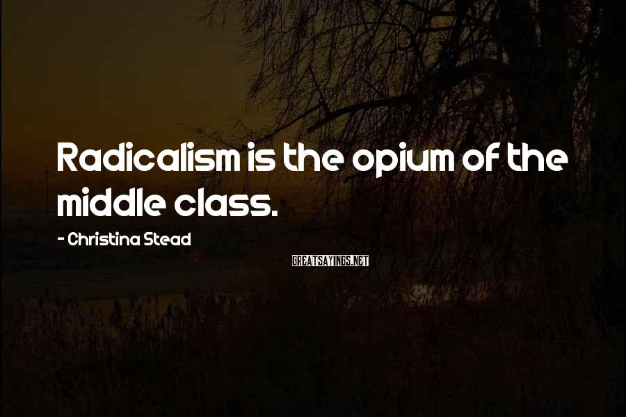 Christina Stead Sayings: Radicalism is the opium of the middle class.