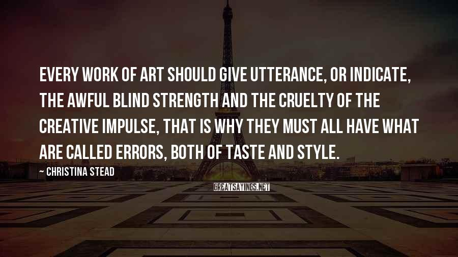 Christina Stead Sayings: Every work of art should give utterance, or indicate, the awful blind strength and the