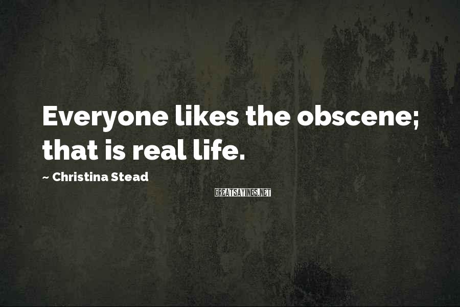 Christina Stead Sayings: Everyone likes the obscene; that is real life.