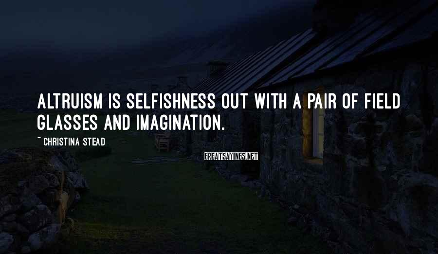 Christina Stead Sayings: Altruism is selfishness out with a pair of field glasses and imagination.