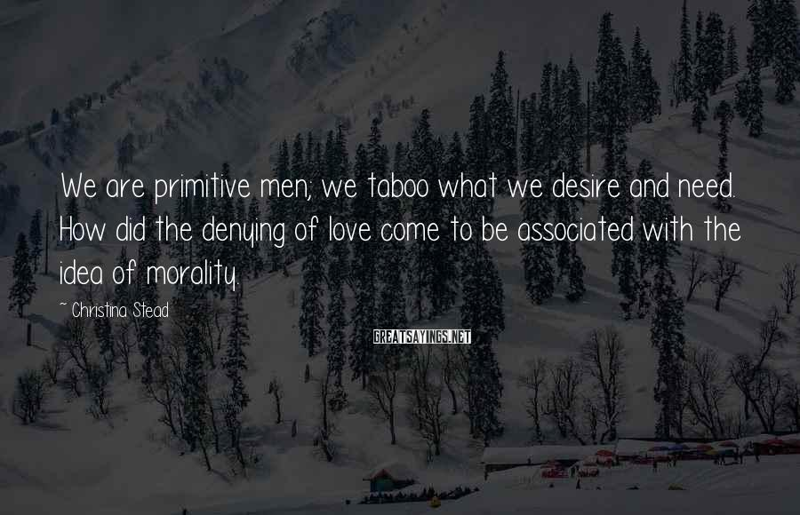 Christina Stead Sayings: We are primitive men; we taboo what we desire and need. How did the denying