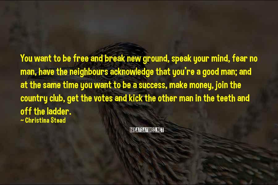 Christina Stead Sayings: You want to be free and break new ground, speak your mind, fear no man,