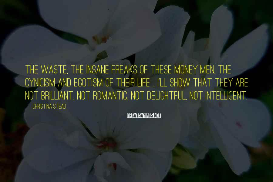 Christina Stead Sayings: The waste, the insane freaks of these money men, the cynicism and egotism of their