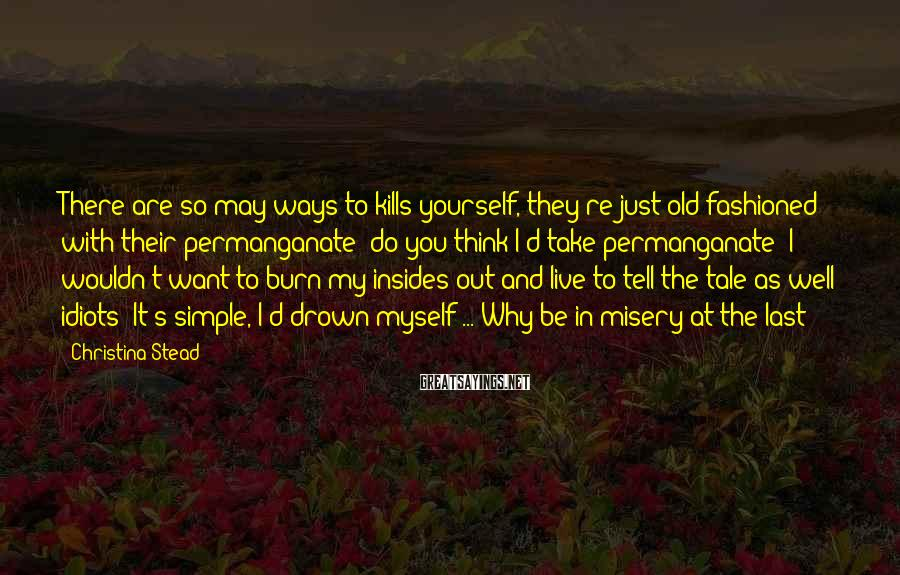 Christina Stead Sayings: There are so may ways to kills yourself, they're just old-fashioned with their permanganate: do