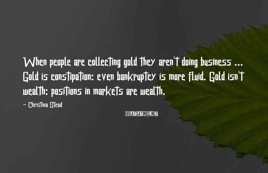 Christina Stead Sayings: When people are collecting gold they aren't doing business ... Gold is constipation: even bankruptcy