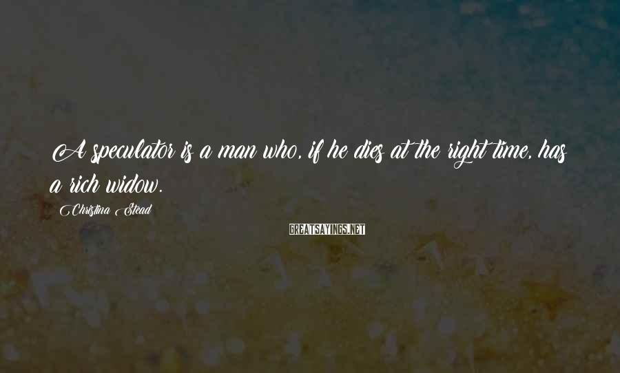 Christina Stead Sayings: A speculator is a man who, if he dies at the right time, has a