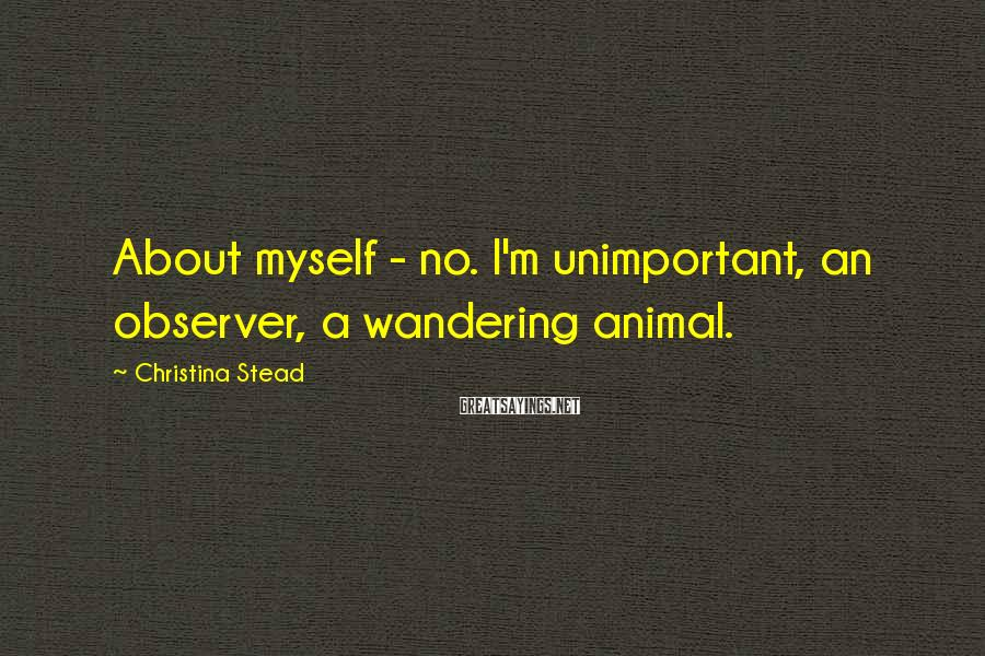Christina Stead Sayings: About myself - no. I'm unimportant, an observer, a wandering animal.