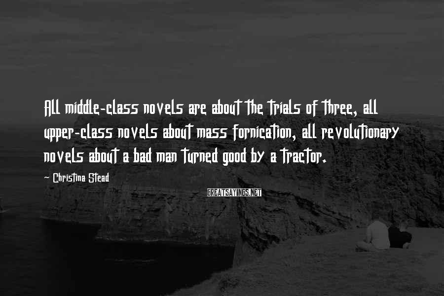Christina Stead Sayings: All middle-class novels are about the trials of three, all upper-class novels about mass fornication,