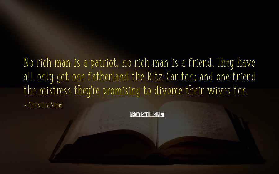 Christina Stead Sayings: No rich man is a patriot, no rich man is a friend. They have all