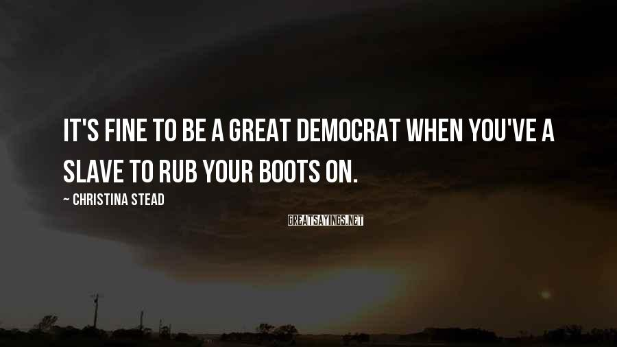 Christina Stead Sayings: It's fine to be a great democrat when you've a slave to rub your boots