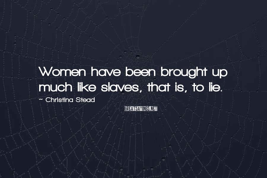 Christina Stead Sayings: Women have been brought up much like slaves, that is, to lie.