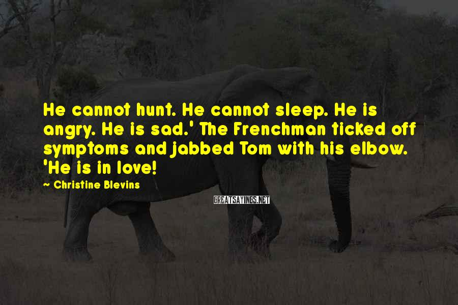 Christine Blevins Sayings: He cannot hunt. He cannot sleep. He is angry. He is sad.' The Frenchman ticked