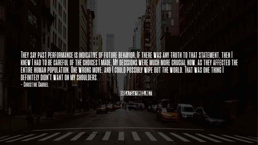 Christine Gabriel Sayings: They say past performance is indicative of future behavior. If there was any truth to
