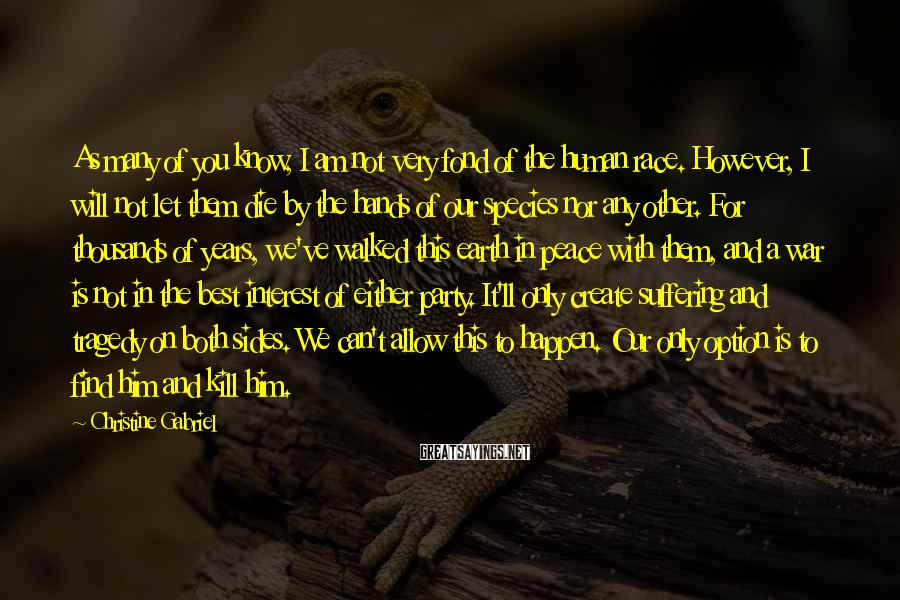 Christine Gabriel Sayings: As many of you know, I am not very fond of the human race. However,