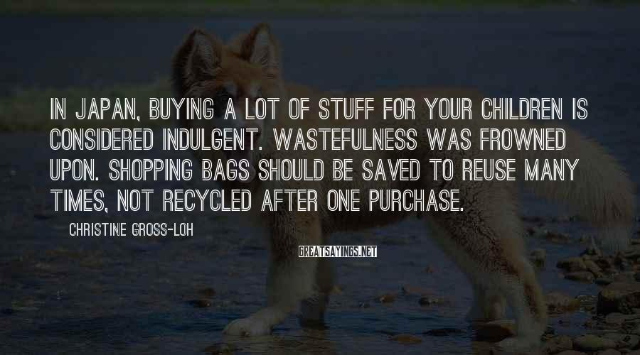 Christine Gross-Loh Sayings: in Japan, buying a lot of stuff for your children is considered indulgent. Wastefulness was