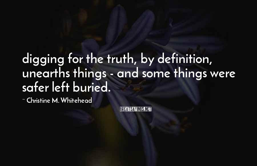Christine M. Whitehead Sayings: digging for the truth, by definition, unearths things - and some things were safer left