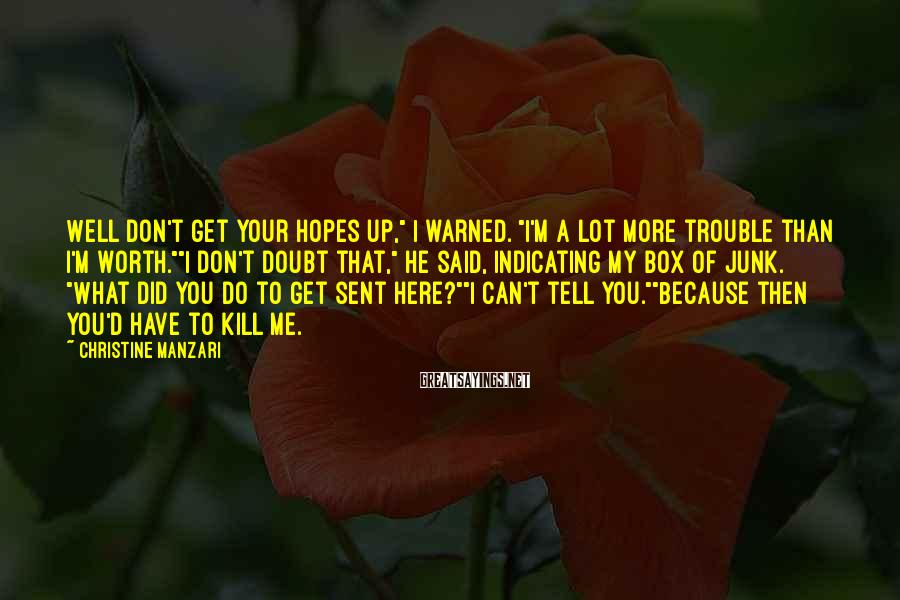 """Christine Manzari Sayings: Well don't get your hopes up,"""" I warned. """"I'm a lot more trouble than i'm"""
