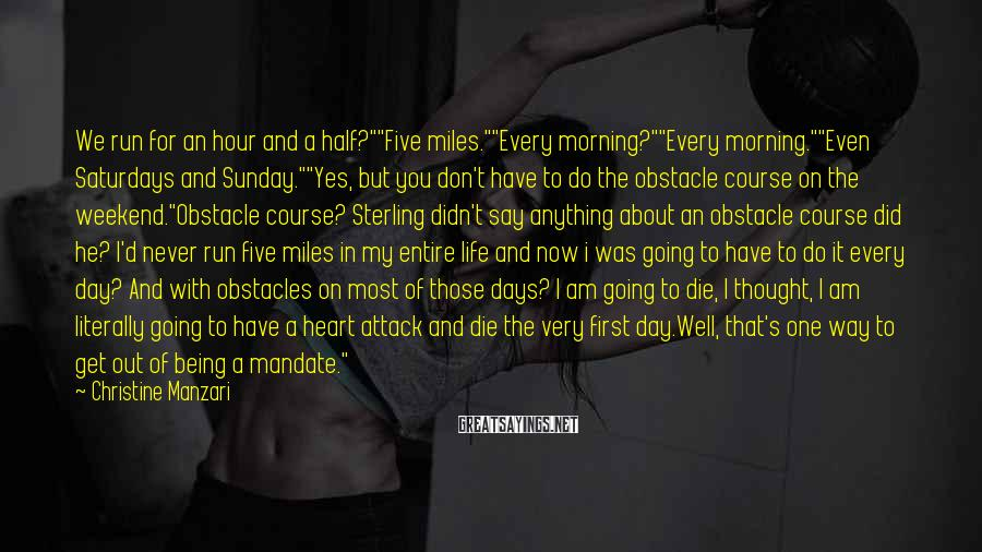 """Christine Manzari Sayings: We run for an hour and a half?""""""""Five miles.""""""""Every morning?""""""""Every morning.""""""""Even Saturdays and Sunday.""""""""Yes, but"""