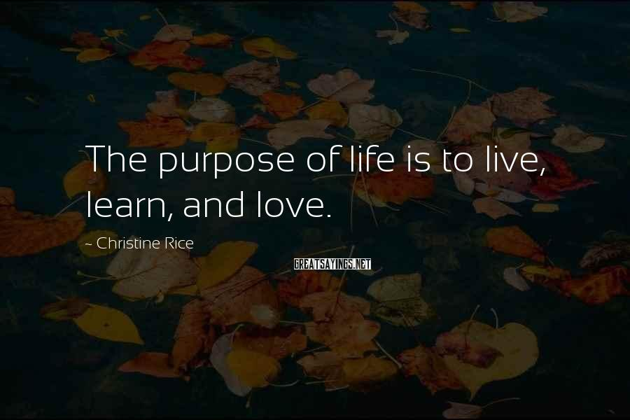 Christine Rice Sayings: The purpose of life is to live, learn, and love.