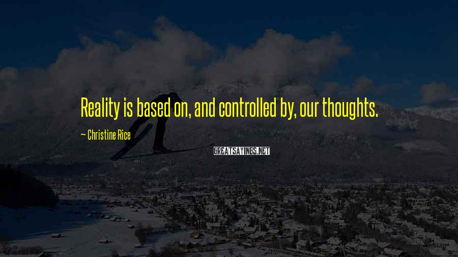 Christine Rice Sayings: Reality is based on, and controlled by, our thoughts.