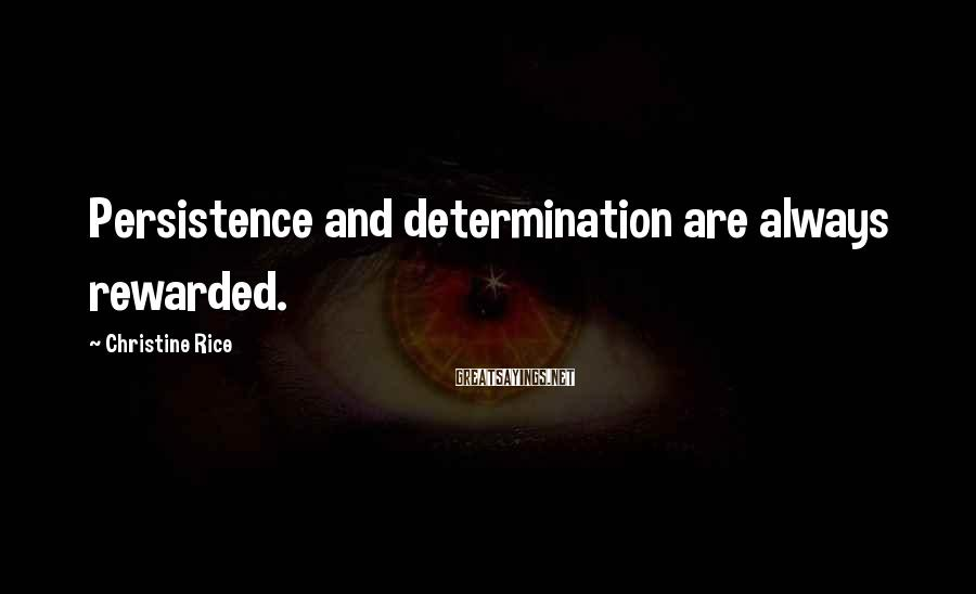 Christine Rice Sayings: Persistence and determination are always rewarded.