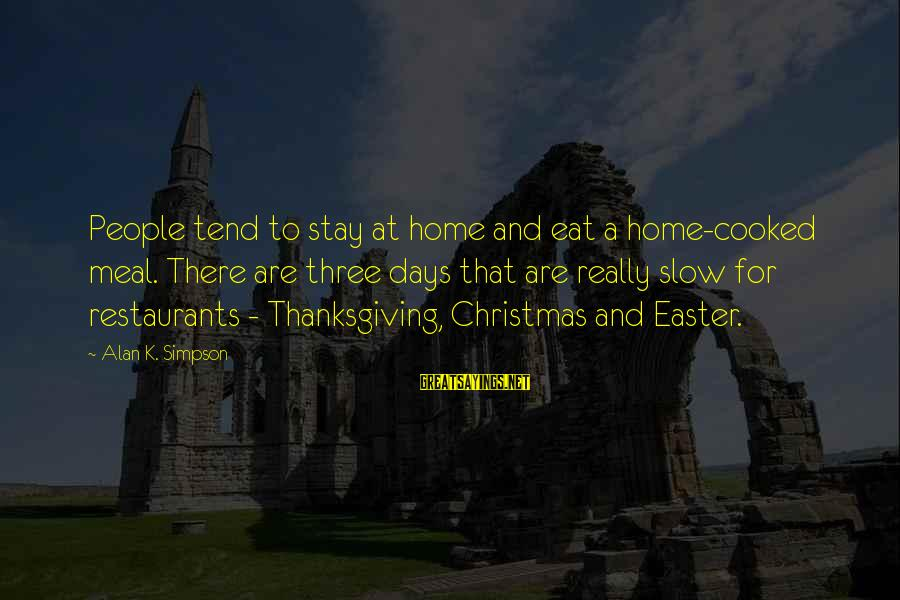 Christmas At Home Sayings By Alan K. Simpson: People tend to stay at home and eat a home-cooked meal. There are three days