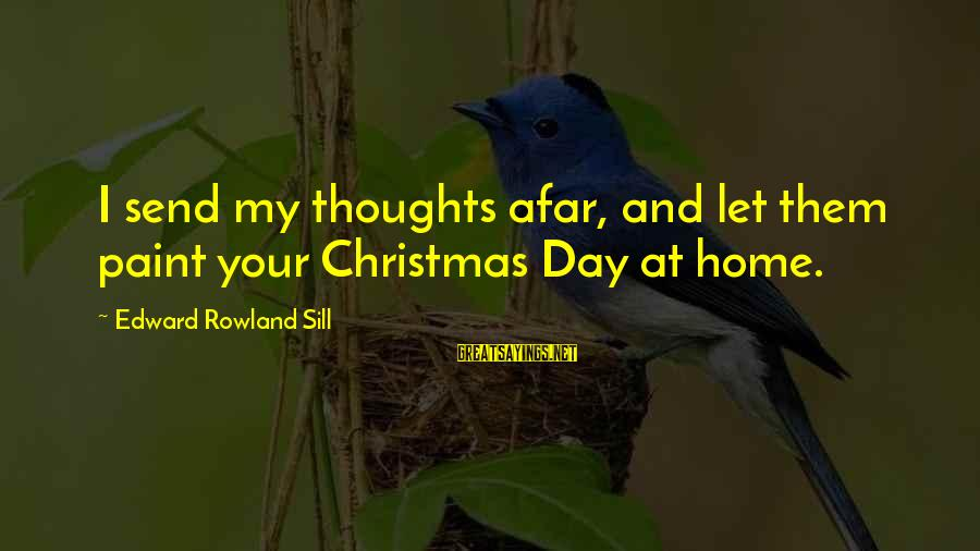 Christmas At Home Sayings By Edward Rowland Sill: I send my thoughts afar, and let them paint your Christmas Day at home.