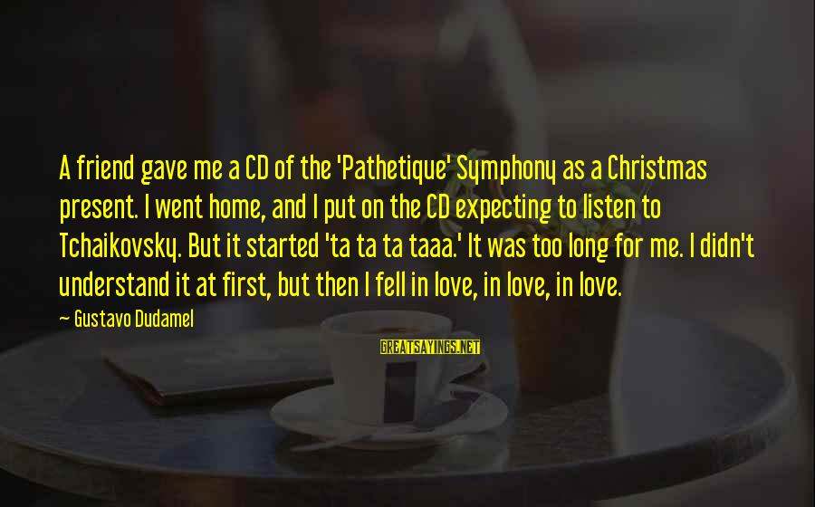 Christmas At Home Sayings By Gustavo Dudamel: A friend gave me a CD of the 'Pathetique' Symphony as a Christmas present. I