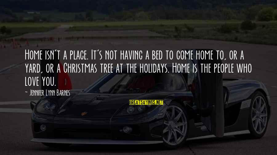 Christmas At Home Sayings By Jennifer Lynn Barnes: Home isn't a place. It's not having a bed to come home to, or a