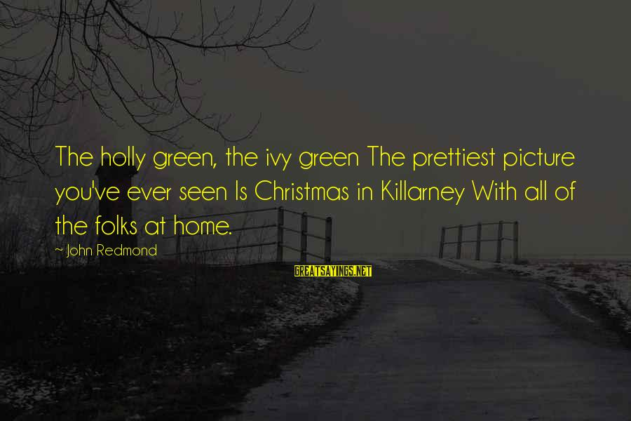 Christmas At Home Sayings By John Redmond: The holly green, the ivy green The prettiest picture you've ever seen Is Christmas in