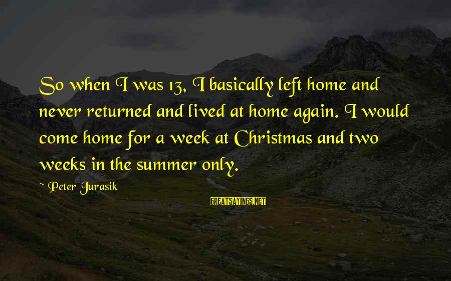 Christmas At Home Sayings By Peter Jurasik: So when I was 13, I basically left home and never returned and lived at