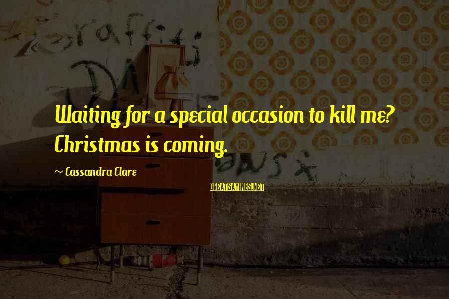 Christmas Is Coming Sayings By Cassandra Clare: Waiting for a special occasion to kill me? Christmas is coming.