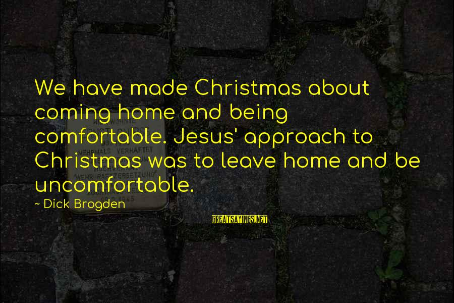 Christmas Is Coming Sayings By Dick Brogden: We have made Christmas about coming home and being comfortable. Jesus' approach to Christmas was