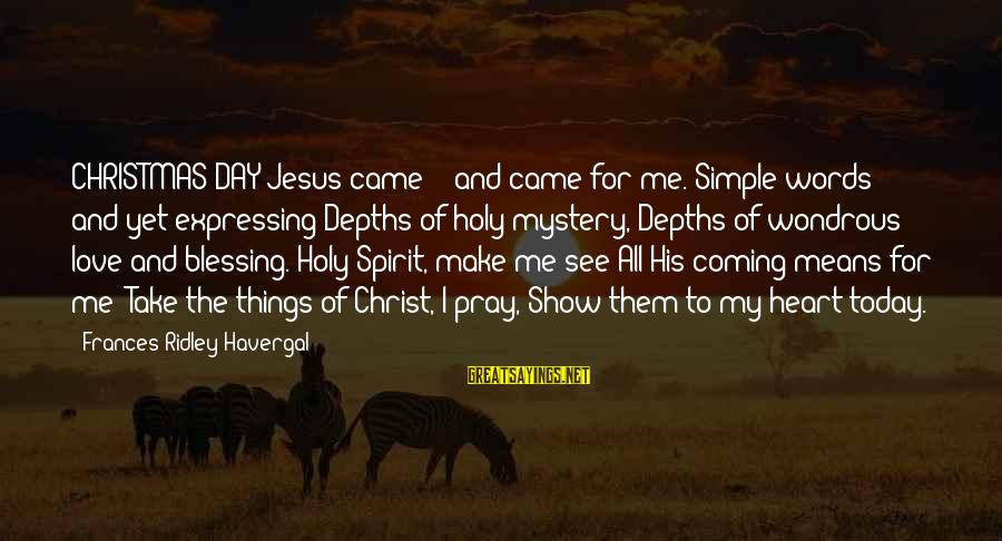 Christmas Is Coming Sayings By Frances Ridley Havergal: CHRISTMAS DAY Jesus came! - and came for me. Simple words! and yet expressing Depths