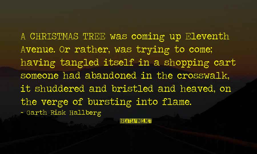 Christmas Is Coming Sayings By Garth Risk Hallberg: A CHRISTMAS TREE was coming up Eleventh Avenue. Or rather, was trying to come; having